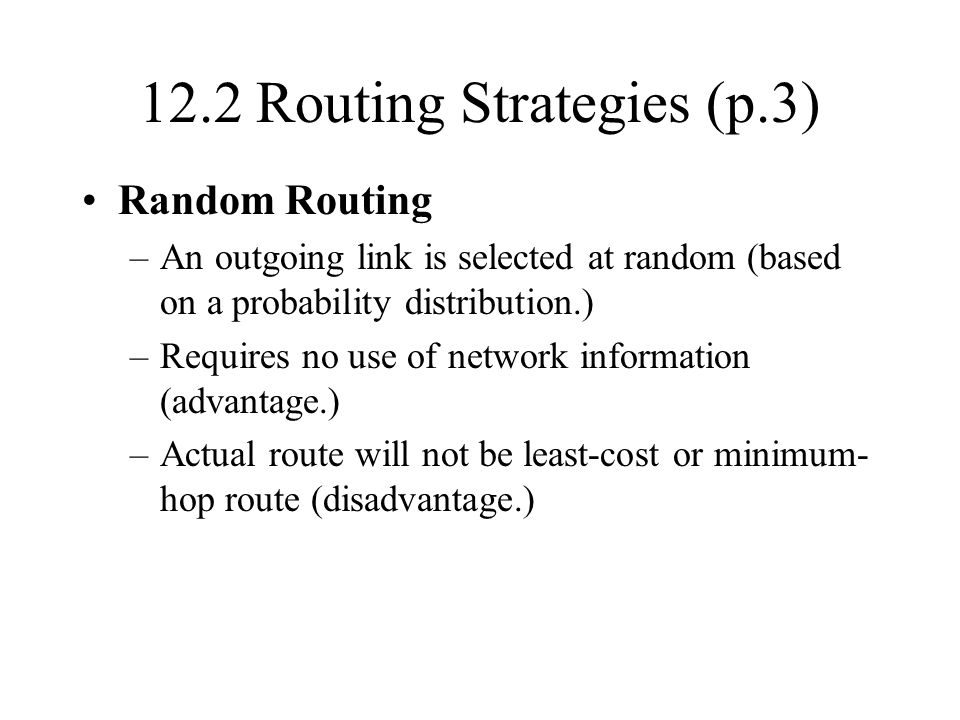 12.2 Routing Strategies (p.3) Random Routing –An outgoing link is selected at random (based on a probability distribution.) –Requires no use of network information (advantage.) –Actual route will not be least-cost or minimum- hop route (disadvantage.)