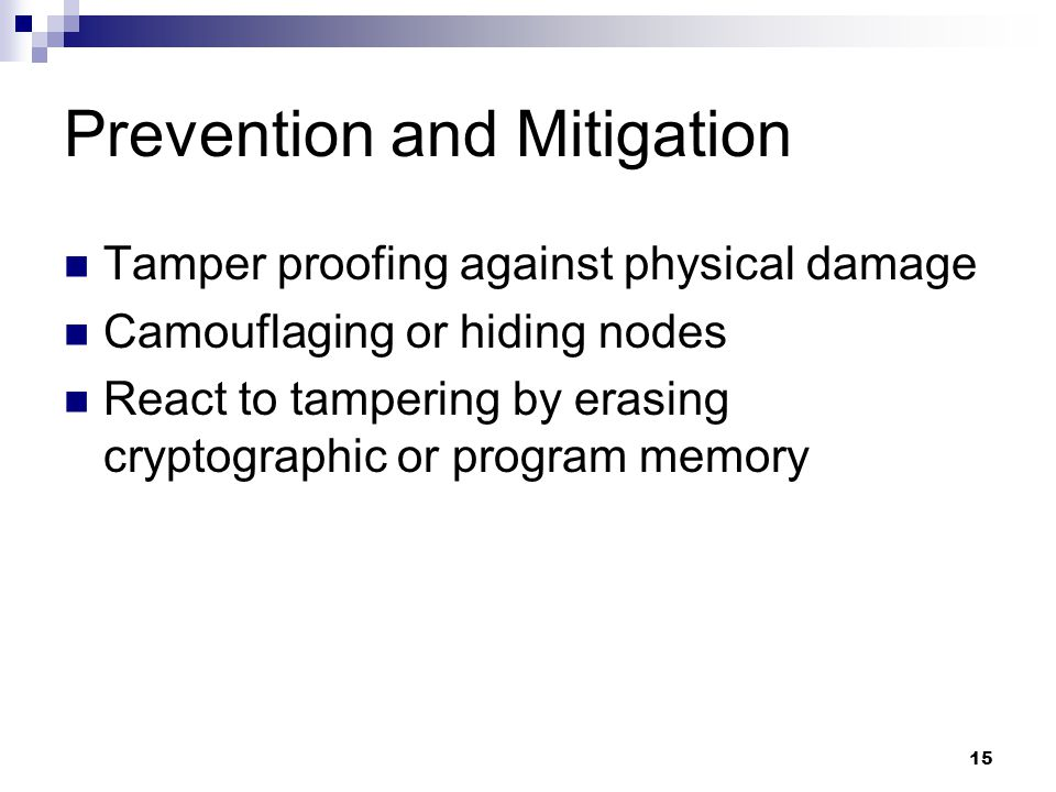 15 Prevention and Mitigation Tamper proofing against physical damage Camouflaging or hiding nodes React to tampering by erasing cryptographic or program memory