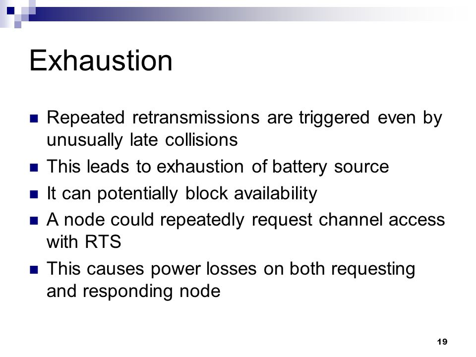 19 Exhaustion Repeated retransmissions are triggered even by unusually late collisions This leads to exhaustion of battery source It can potentially block availability A node could repeatedly request channel access with RTS This causes power losses on both requesting and responding node