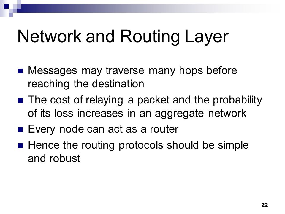 22 Network and Routing Layer Messages may traverse many hops before reaching the destination The cost of relaying a packet and the probability of its loss increases in an aggregate network Every node can act as a router Hence the routing protocols should be simple and robust