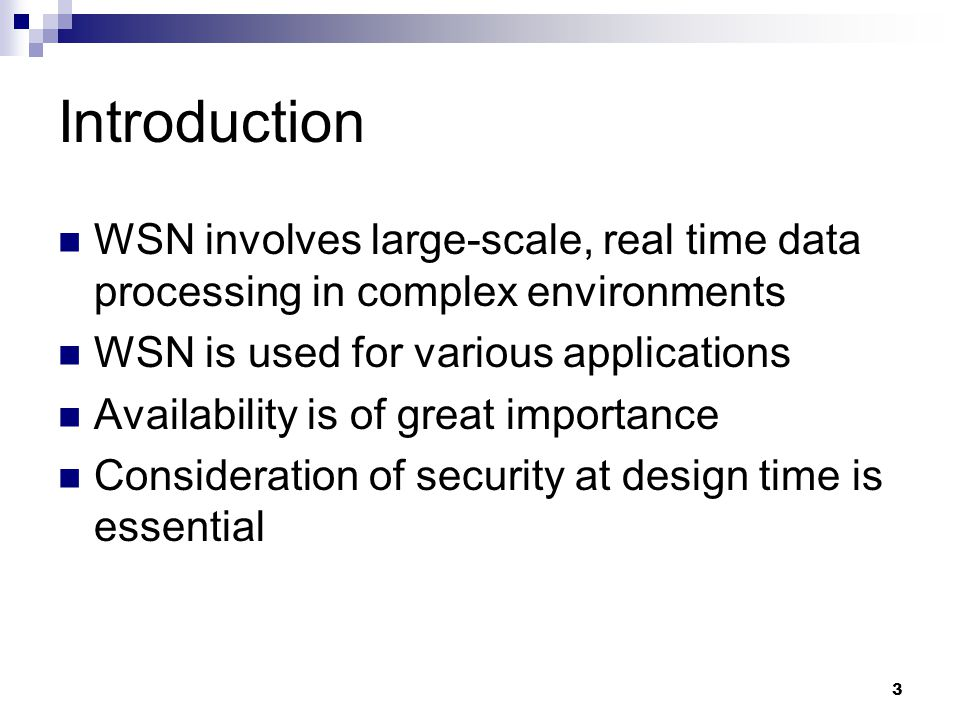 3 Introduction WSN involves large-scale, real time data processing in complex environments WSN is used for various applications Availability is of great importance Consideration of security at design time is essential