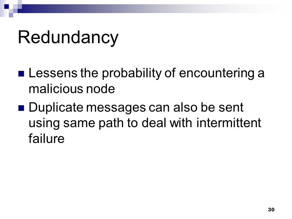 30 Redundancy Lessens the probability of encountering a malicious node Duplicate messages can also be sent using same path to deal with intermittent failure