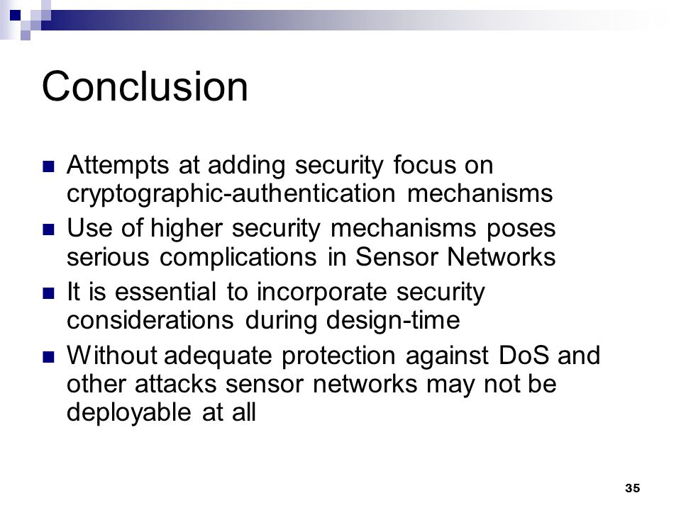35 Conclusion Attempts at adding security focus on cryptographic-authentication mechanisms Use of higher security mechanisms poses serious complications in Sensor Networks It is essential to incorporate security considerations during design-time Without adequate protection against DoS and other attacks sensor networks may not be deployable at all
