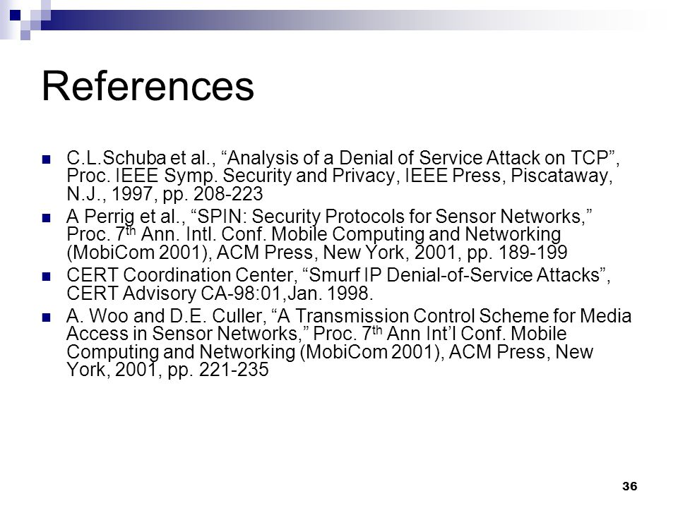 36 References C.L.Schuba et al., Analysis of a Denial of Service Attack on TCP , Proc.