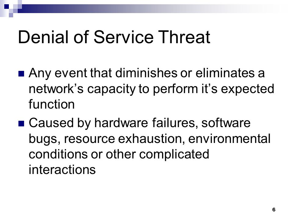 6 Denial of Service Threat Any event that diminishes or eliminates a network's capacity to perform it's expected function Caused by hardware failures, software bugs, resource exhaustion, environmental conditions or other complicated interactions