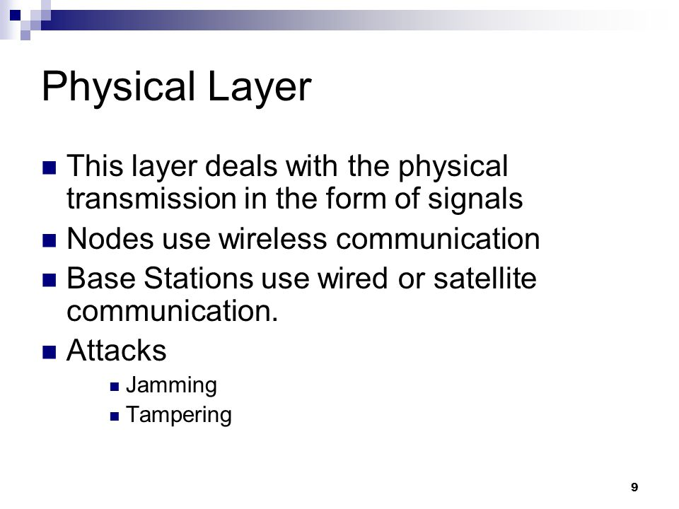 9 Physical Layer This layer deals with the physical transmission in the form of signals Nodes use wireless communication Base Stations use wired or satellite communication.