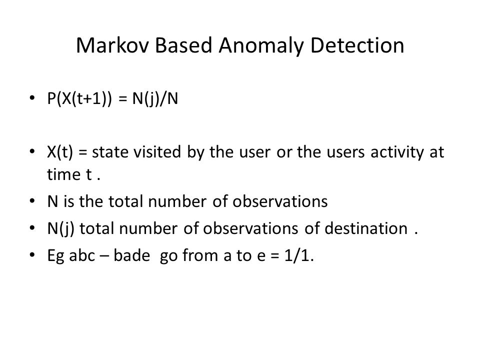 Markov Based Anomaly Detection P(X(t+1)) = N(j)/N X(t) = state visited by the user or the users activity at time t.