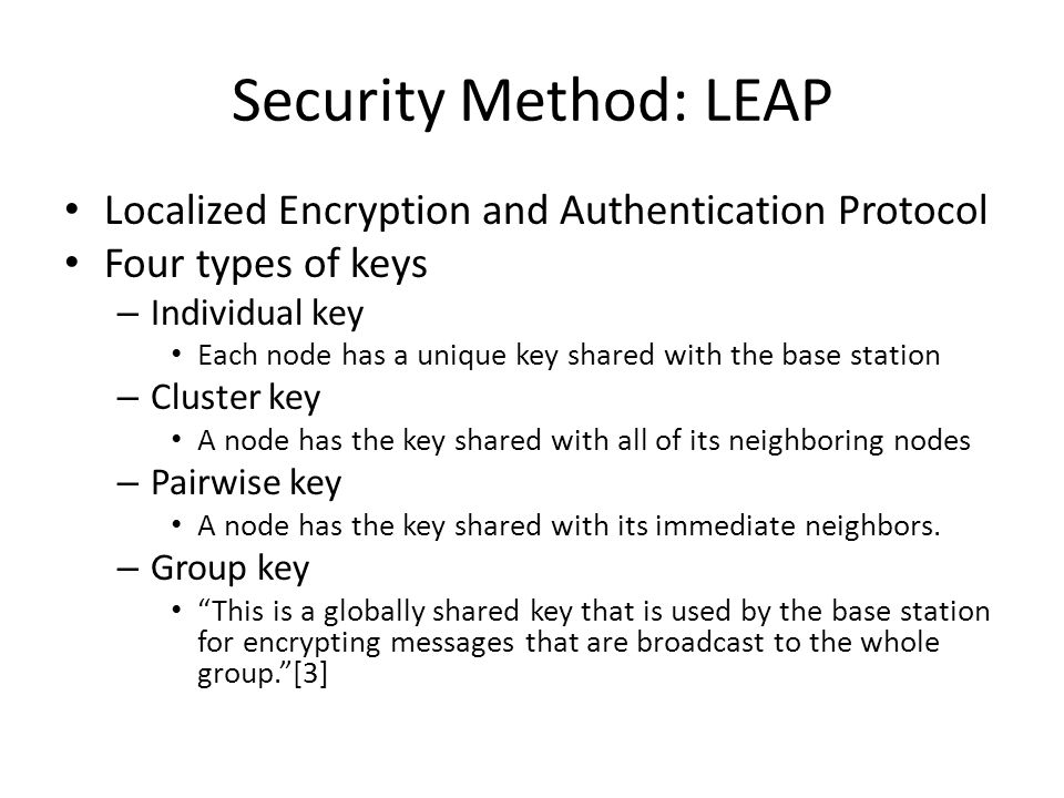 Security Method: LEAP Localized Encryption and Authentication Protocol Four types of keys – Individual key Each node has a unique key shared with the base station – Cluster key A node has the key shared with all of its neighboring nodes – Pairwise key A node has the key shared with its immediate neighbors.