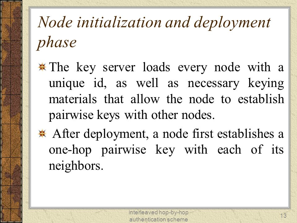 interleaved hop-by-hop authentication scheme 13 Node initialization and deployment phase The key server loads every node with a unique id, as well as necessary keying materials that allow the node to establish pairwise keys with other nodes.