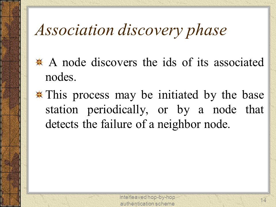 interleaved hop-by-hop authentication scheme 14 Association discovery phase A node discovers the ids of its associated nodes.