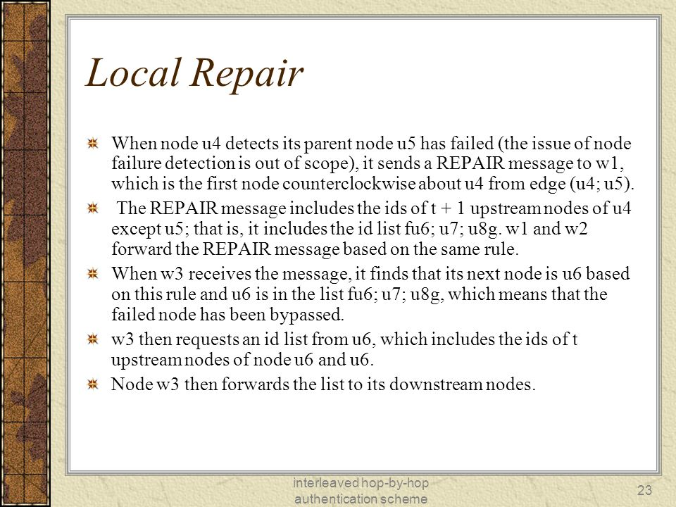 interleaved hop-by-hop authentication scheme 23 Local Repair When node u4 detects its parent node u5 has failed (the issue of node failure detection is out of scope), it sends a REPAIR message to w1, which is the first node counterclockwise about u4 from edge (u4; u5).