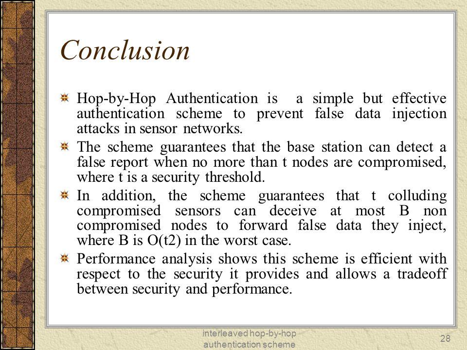 interleaved hop-by-hop authentication scheme 28 Conclusion Hop-by-Hop Authentication is a simple but effective authentication scheme to prevent false data injection attacks in sensor networks.