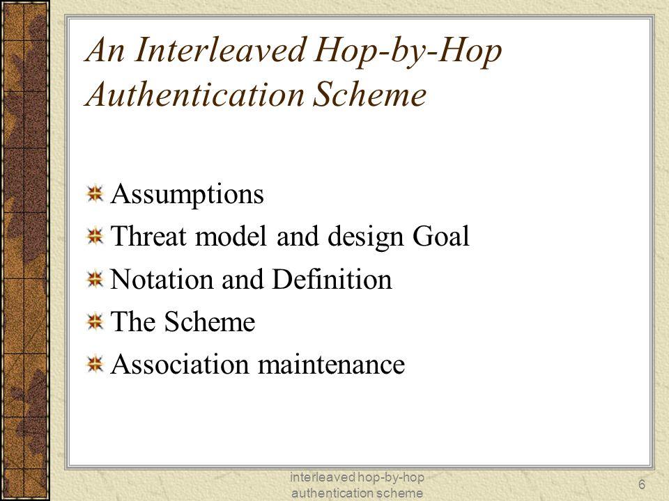 interleaved hop-by-hop authentication scheme 6 An Interleaved Hop-by-Hop Authentication Scheme Assumptions Threat model and design Goal Notation and Definition The Scheme Association maintenance
