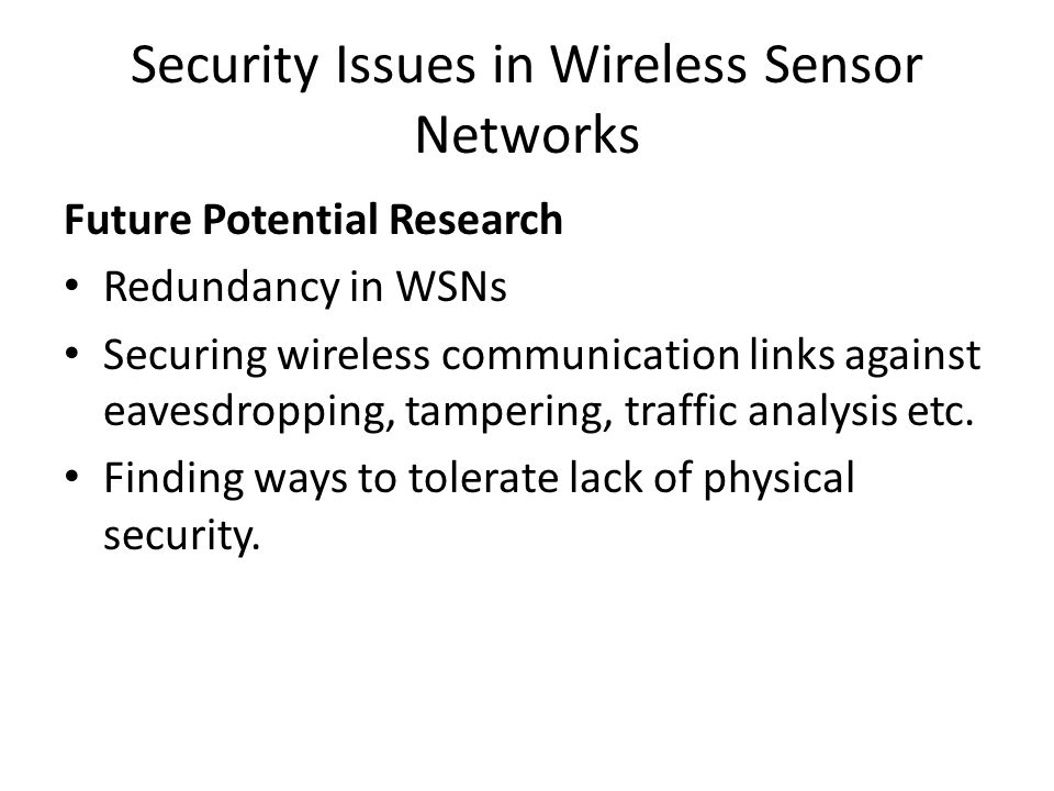 Security Issues in Wireless Sensor Networks Future Potential Research Redundancy in WSNs Securing wireless communication links against eavesdropping,