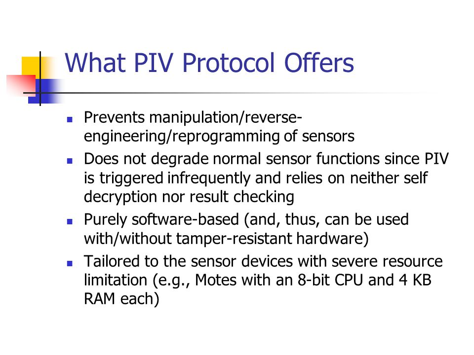 What PIV Protocol Offers Prevents manipulation/reverse- engineering/reprogramming of sensors Does not degrade normal sensor functions since PIV is triggered infrequently and relies on neither self decryption nor result checking Purely software-based (and, thus, can be used with/without tamper-resistant hardware) Tailored to the sensor devices with severe resource limitation (e.g., Motes with an 8-bit CPU and 4 KB RAM each)