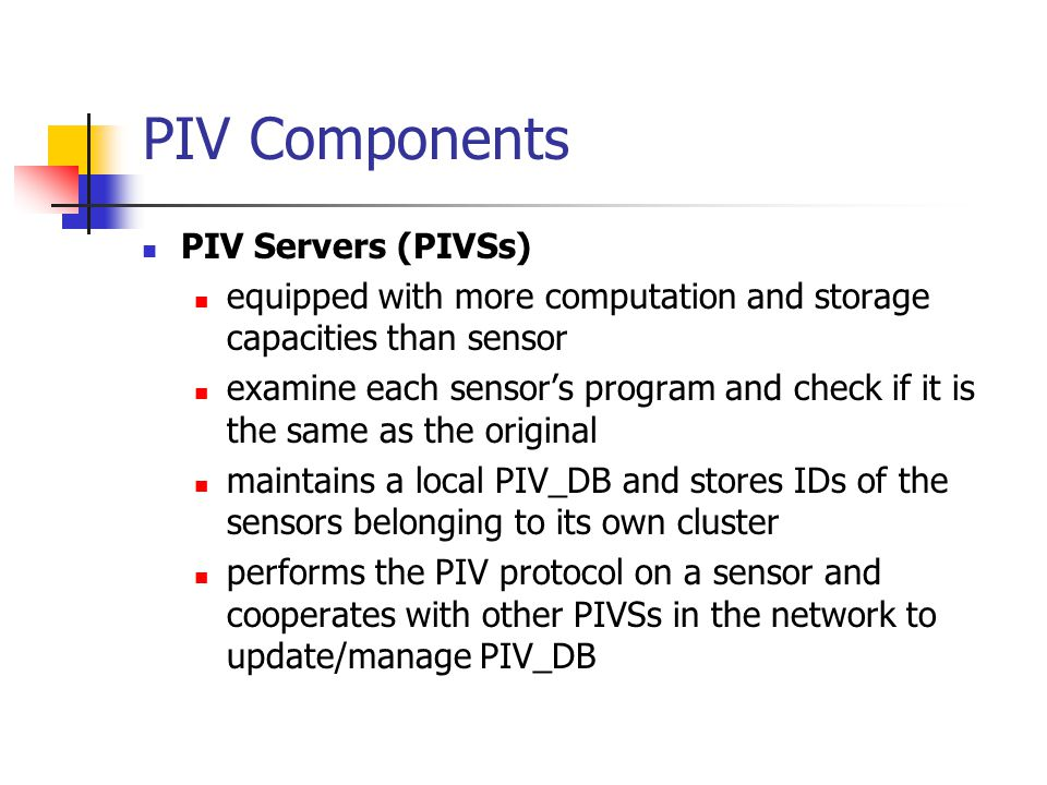 PIV Components PIV Servers (PIVSs) equipped with more computation and storage capacities than sensor examine each sensor's program and check if it is the same as the original maintains a local PIV_DB and stores IDs of the sensors belonging to its own cluster performs the PIV protocol on a sensor and cooperates with other PIVSs in the network to update/manage PIV_DB