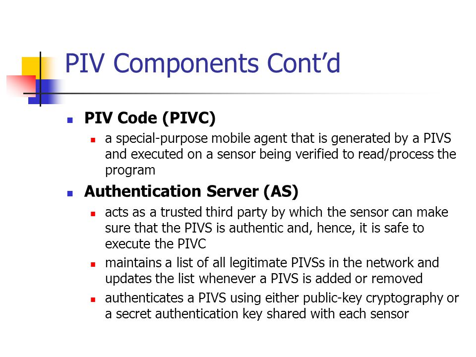 PIV Components Cont'd PIV Code (PIVC) a special-purpose mobile agent that is generated by a PIVS and executed on a sensor being verified to read/process the program Authentication Server (AS) acts as a trusted third party by which the sensor can make sure that the PIVS is authentic and, hence, it is safe to execute the PIVC maintains a list of all legitimate PIVSs in the network and updates the list whenever a PIVS is added or removed authenticates a PIVS using either public-key cryptography or a secret authentication key shared with each sensor