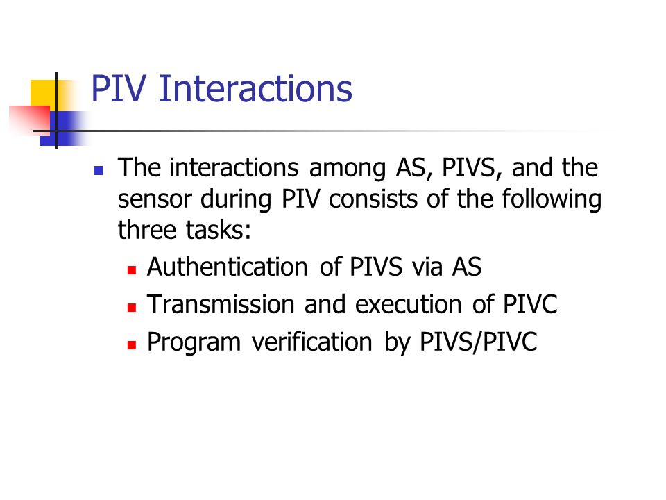 PIV Interactions The interactions among AS, PIVS, and the sensor during PIV consists of the following three tasks: Authentication of PIVS via AS Transmission and execution of PIVC Program verification by PIVS/PIVC