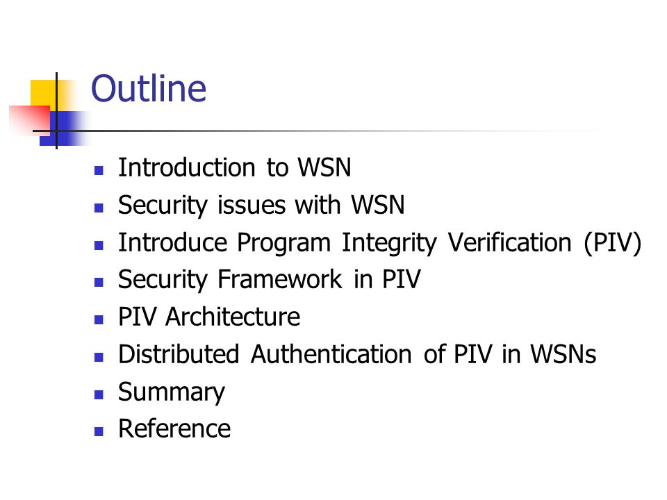 Outline Introduction to WSN Security issues with WSN Introduce Program Integrity Verification (PIV) Security Framework in PIV PIV Architecture Distributed Authentication of PIV in WSNs Summary Reference