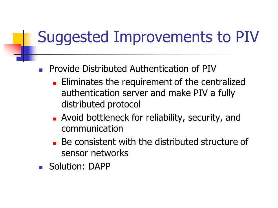 Suggested Improvements to PIV Provide Distributed Authentication of PIV Eliminates the requirement of the centralized authentication server and make PIV a fully distributed protocol Avoid bottleneck for reliability, security, and communication Be consistent with the distributed structure of sensor networks Solution: DAPP