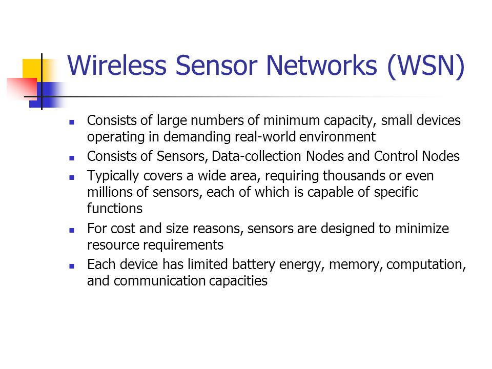 Wireless Sensor Networks (WSN) Consists of large numbers of minimum capacity, small devices operating in demanding real-world environment Consists of Sensors, Data-collection Nodes and Control Nodes Typically covers a wide area, requiring thousands or even millions of sensors, each of which is capable of specific functions For cost and size reasons, sensors are designed to minimize resource requirements Each device has limited battery energy, memory, computation, and communication capacities