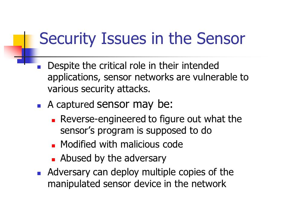 Security Issues in the Sensor Despite the critical role in their intended applications, sensor networks are vulnerable to various security attacks.