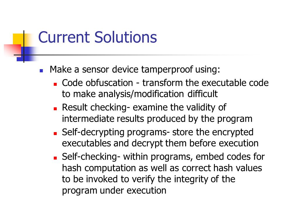Current Solutions Make a sensor device tamperproof using: Code obfuscation - transform the executable code to make analysis/modification difficult Result checking- examine the validity of intermediate results produced by the program Self-decrypting programs- store the encrypted executables and decrypt them before execution Self-checking- within programs, embed codes for hash computation as well as correct hash values to be invoked to verify the integrity of the program under execution