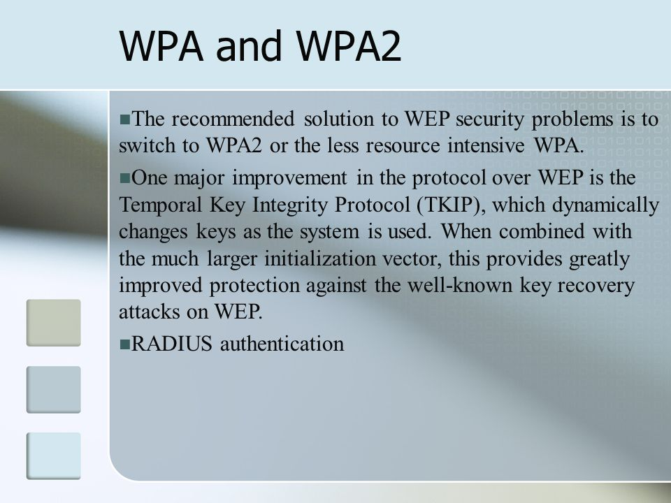 WPA and WPA2 The recommended solution to WEP security problems is to switch to WPA2 or the less resource intensive WPA. One major improvement in the p