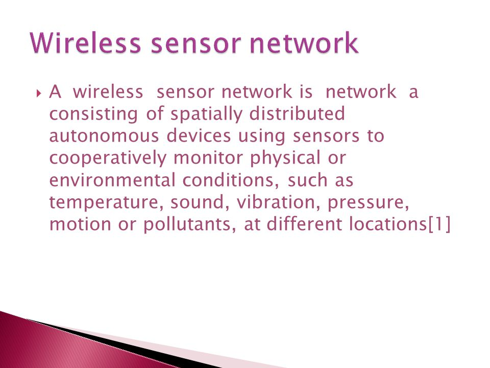  A wireless sensor network is network a consisting of spatially distributed autonomous devices using sensors to cooperatively monitor physical or environmental conditions, such as temperature, sound, vibration, pressure, motion or pollutants, at different locations[1]