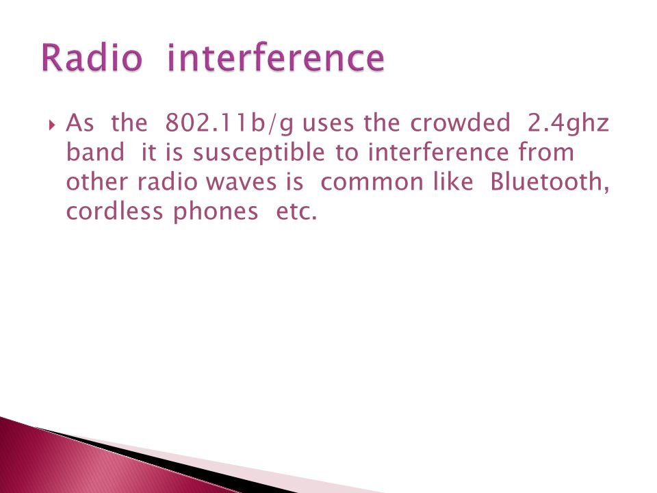  As the 802.11b/g uses the crowded 2.4ghz band it is susceptible to interference from other radio waves is common like Bluetooth, cordless phones etc.