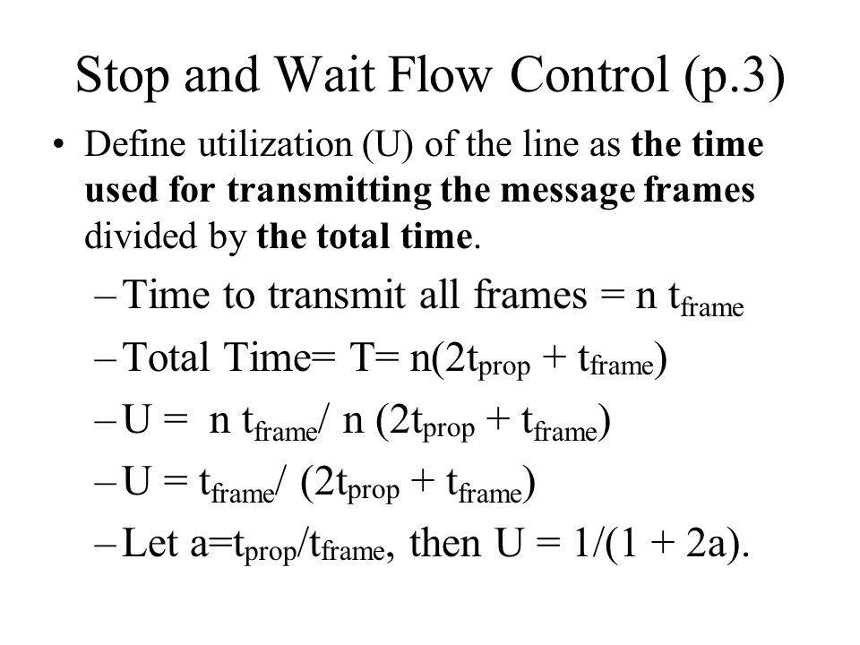 Stop and Wait Flow Control (p.3) Define utilization (U) of the line as the time used for transmitting the message frames divided by the total time.