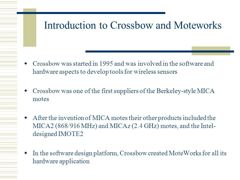 Introduction to Crossbow and Moteworks  Crossbow was started in 1995 and was involved in the software and hardware aspects to develop tools for wireless sensors  Crossbow was one of the first suppliers of the Berkeley-style MICA motes  After the invention of MICA motes their other products included the MICA2 (868/916 MHz) and MICAz (2.4 GHz) motes, and the Intel- designed IMOTE2  In the software design platform, Crossbow created MoteWorks for all its hardware application