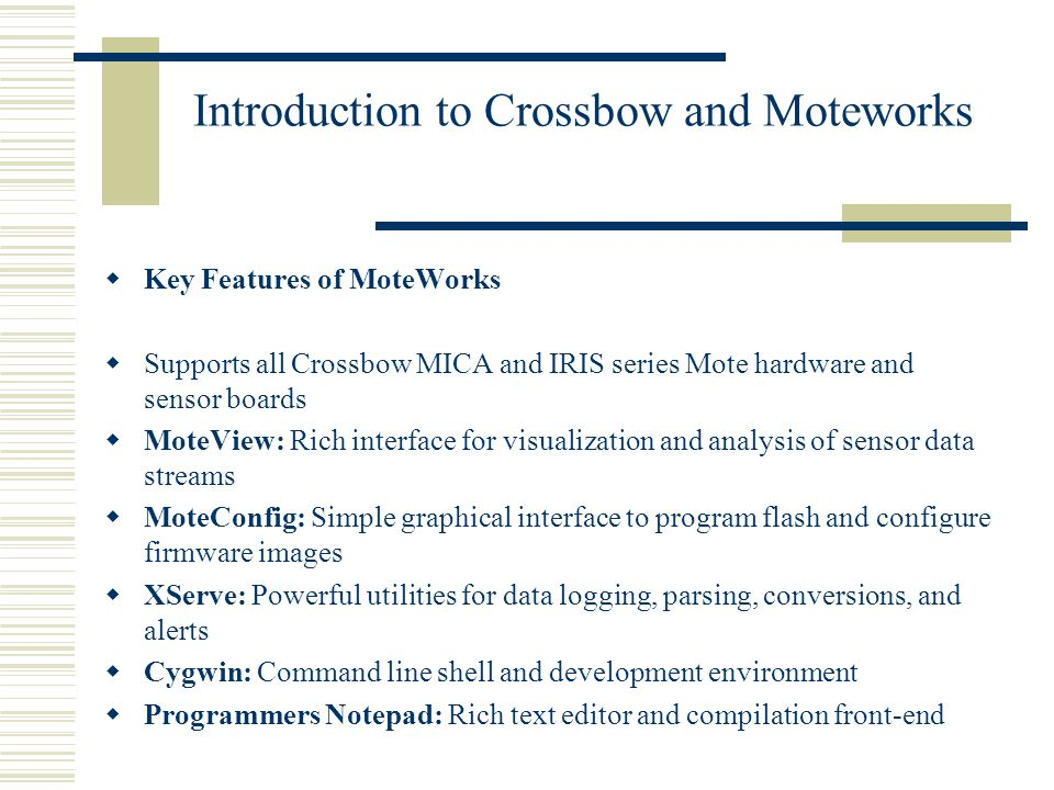 Introduction to Crossbow and Moteworks  Key Features of MoteWorks  Supports all Crossbow MICA and IRIS series Mote hardware and sensor boards  MoteView: Rich interface for visualization and analysis of sensor data streams  MoteConfig: Simple graphical interface to program flash and configure firmware images  XServe: Powerful utilities for data logging, parsing, conversions, and alerts  Cygwin: Command line shell and development environment  Programmers Notepad: Rich text editor and compilation front-end