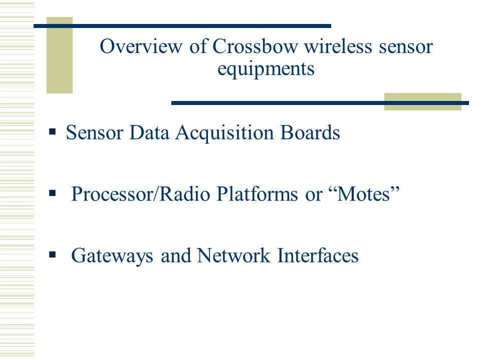 Overview of Crossbow wireless sensor equipments  Sensor Data Acquisition Boards  Processor/Radio Platforms or Motes  Gateways and Network Interfaces