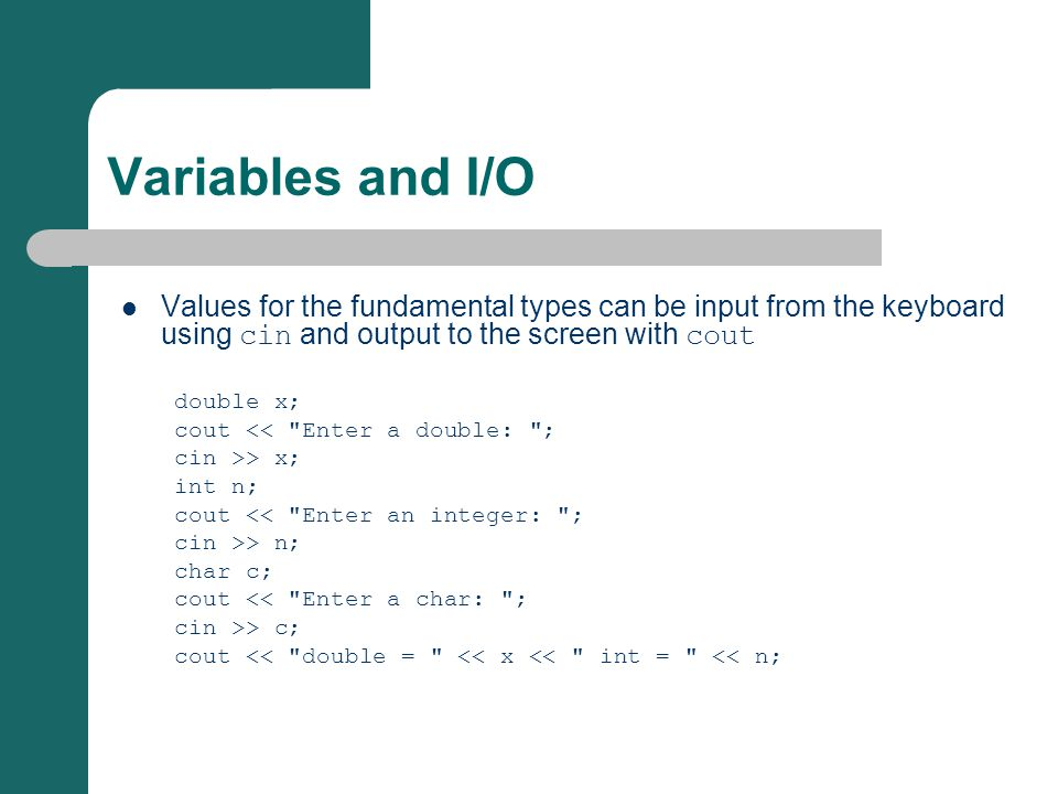 Variables and I/O Values for the fundamental types can be input from the keyboard using cin and output to the screen with cout double x; cout << Enter a double: ; cin >> x; int n; cout << Enter an integer: ; cin >> n; char c; cout << Enter a char: ; cin >> c; cout << double = << x << int = << n;