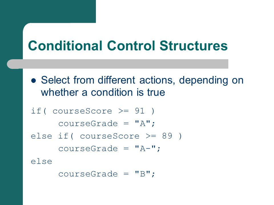 Conditional Control Structures Select from different actions, depending on whether a condition is true if( courseScore >= 91 ) courseGrade =