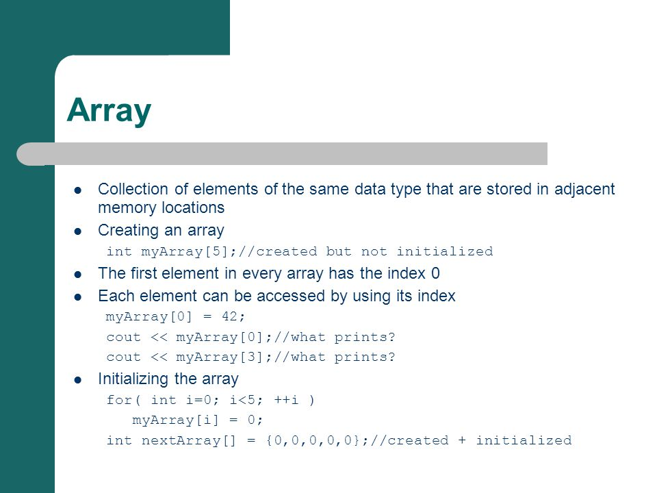 Array Collection of elements of the same data type that are stored in adjacent memory locations Creating an array int myArray[5];//created but not initialized The first element in every array has the index 0 Each element can be accessed by using its index myArray[0] = 42; cout << myArray[0];//what prints.