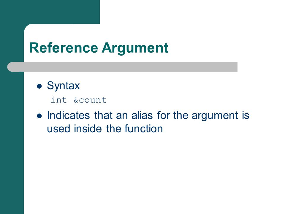 Reference Argument Syntax int &count Indicates that an alias for the argument is used inside the function