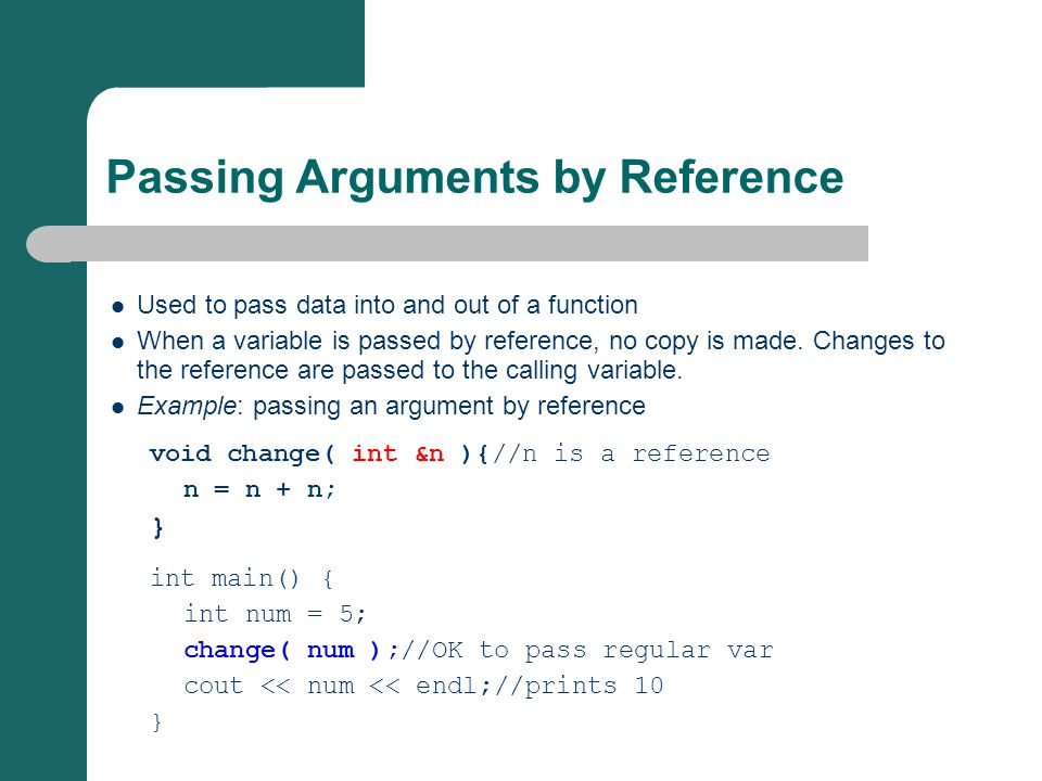 Passing Arguments by Reference Used to pass data into and out of a function When a variable is passed by reference, no copy is made. Changes to the re