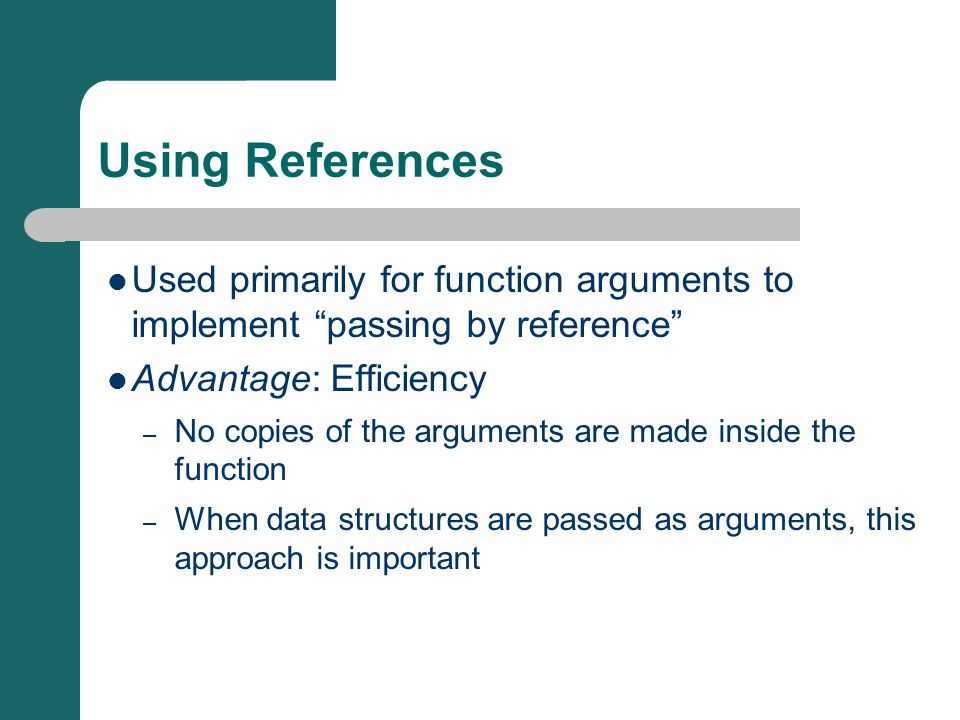 Using References Used primarily for function arguments to implement passing by reference Advantage: Efficiency – No copies of the arguments are made inside the function – When data structures are passed as arguments, this approach is important
