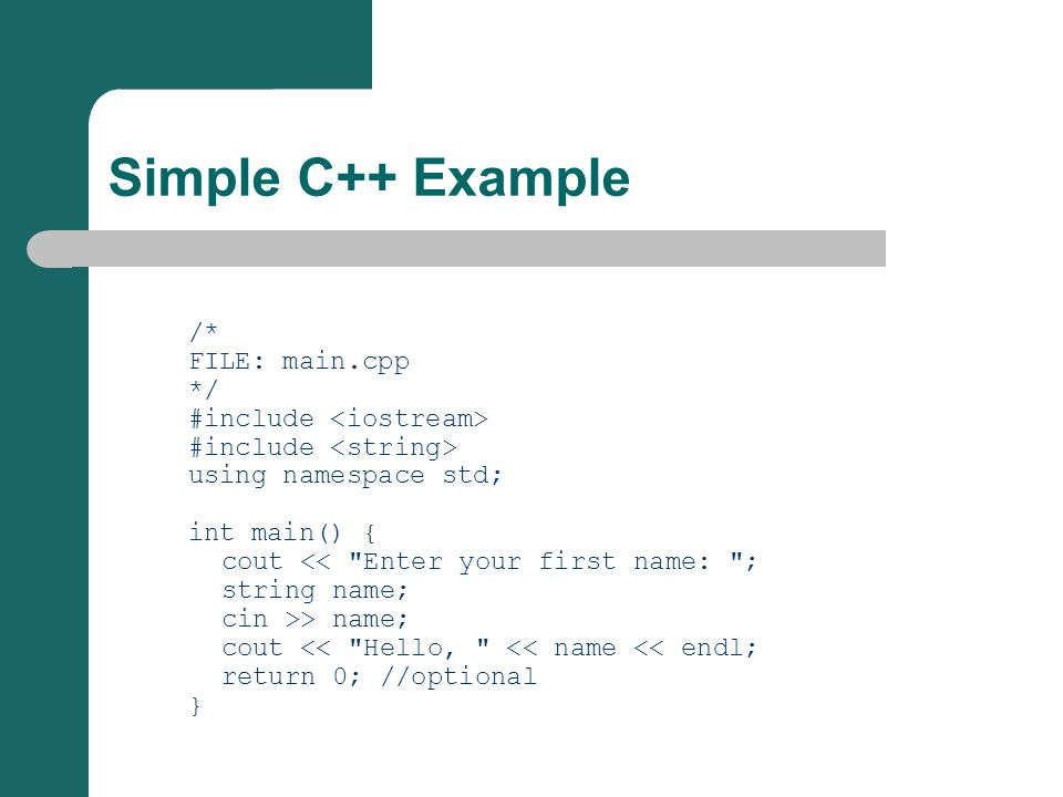 Simple C++ Example /* FILE: main.cpp */ #include using namespace std; int main() { cout << Enter your first name: ; string name; cin >> name; cout << Hello, << name << endl; return 0; //optional }
