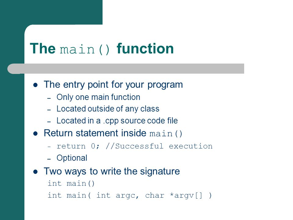 The main() function The entry point for your program – Only one main function – Located outside of any class – Located in a.cpp source code file Return statement inside main() – return 0; //Successful execution – Optional Two ways to write the signature int main() int main( int argc, char *argv[] )