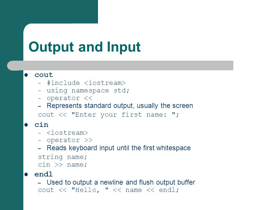 Output and Input cout – #include – using namespace std; – operator << – Represents standard output, usually the screen cout <<