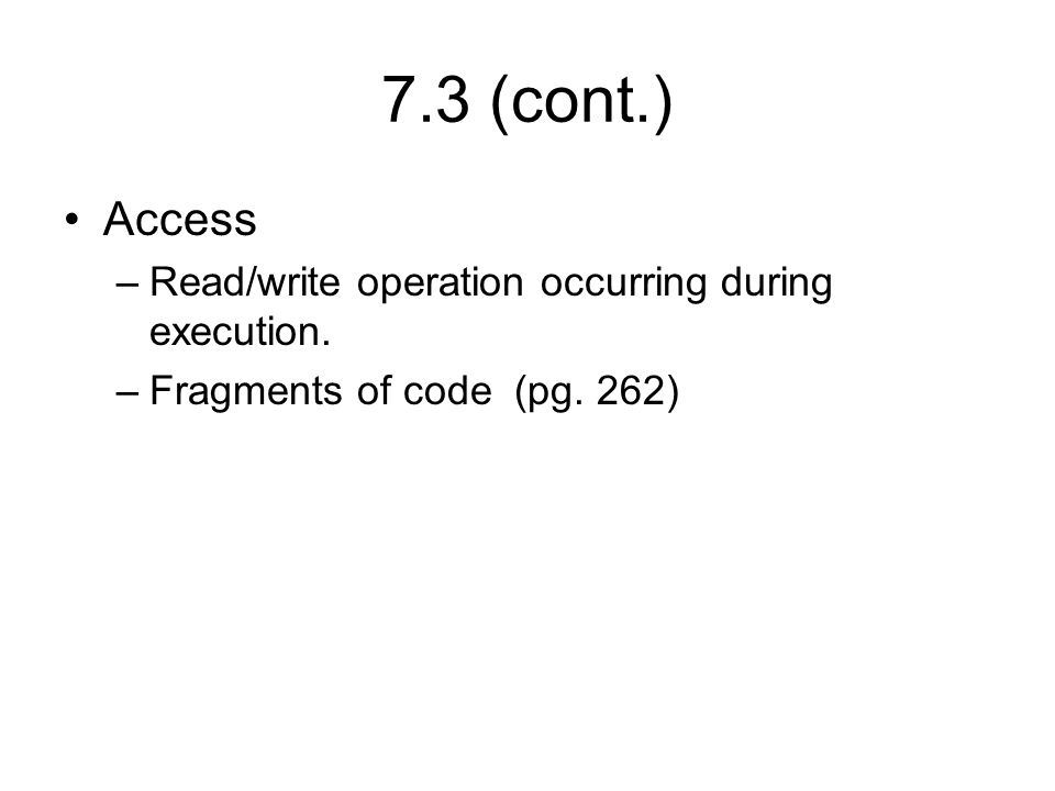 7.3 (cont.) Access –Read/write operation occurring during execution. –Fragments of code (pg. 262)