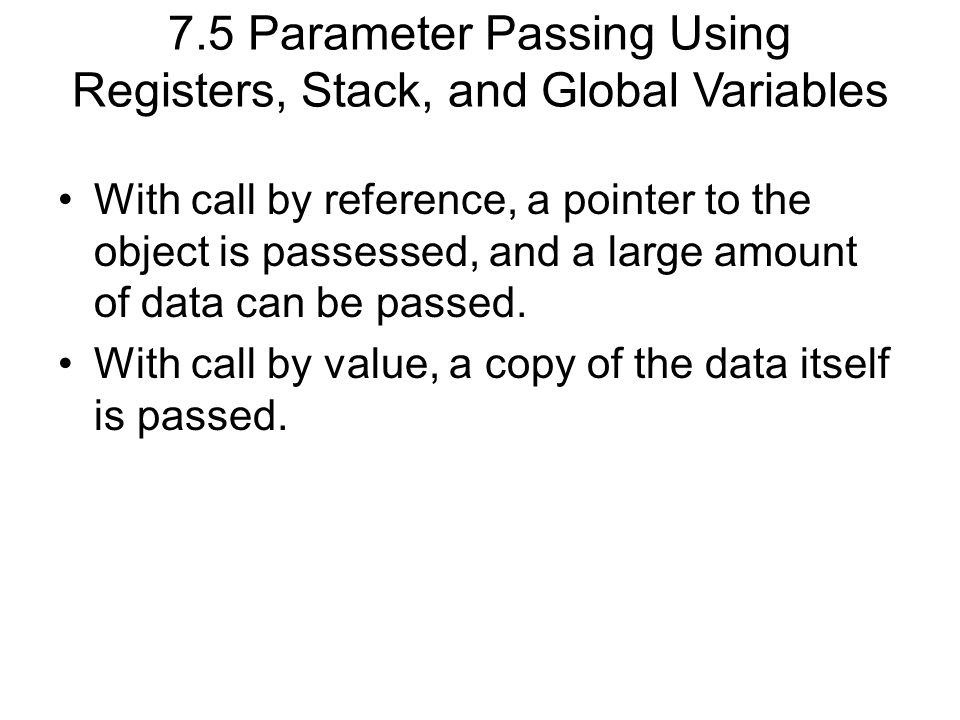 7.5 Parameter Passing Using Registers, Stack, and Global Variables With call by reference, a pointer to the object is passessed, and a large amount of data can be passed.