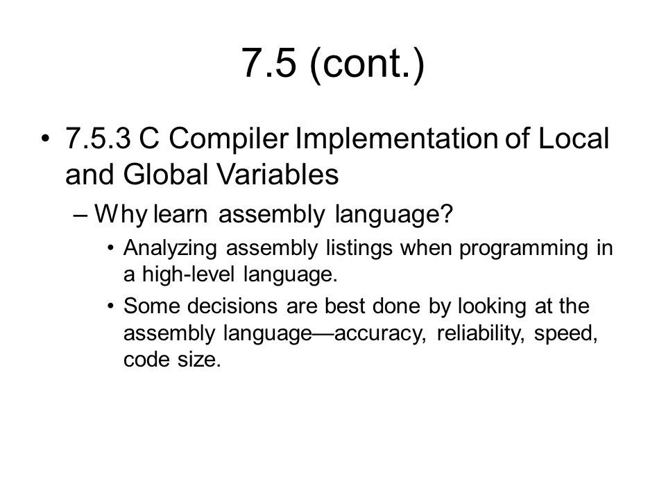 7.5 (cont.) 7.5.3 C Compiler Implementation of Local and Global Variables –Why learn assembly language.