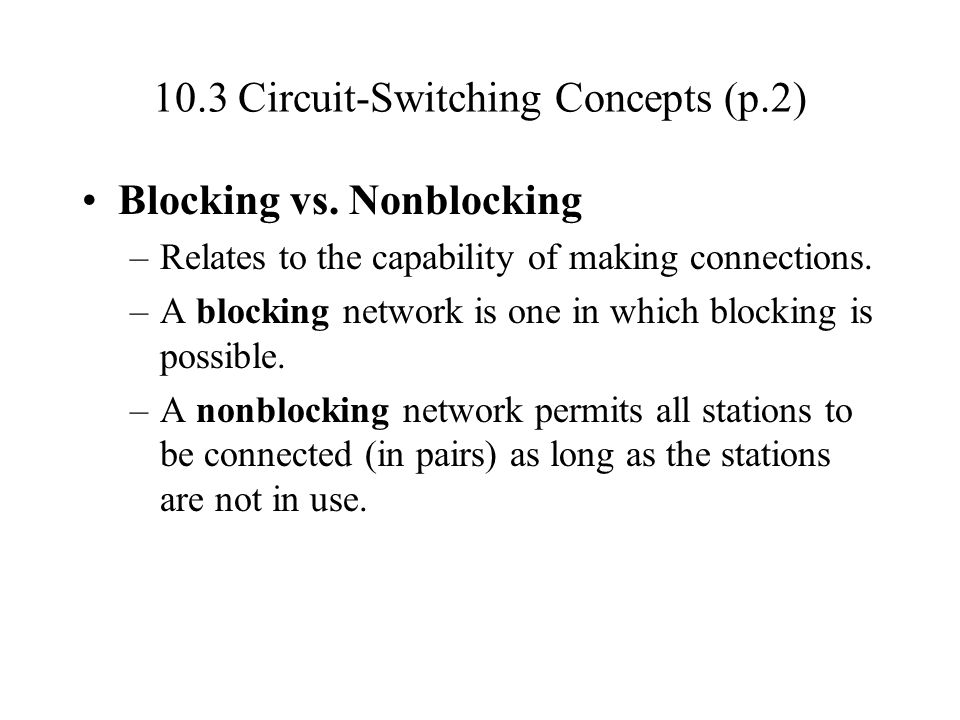 10.3 Circuit-Switching Concepts (p.2) Blocking vs. Nonblocking –Relates to the capability of making connections. –A blocking network is one in which b