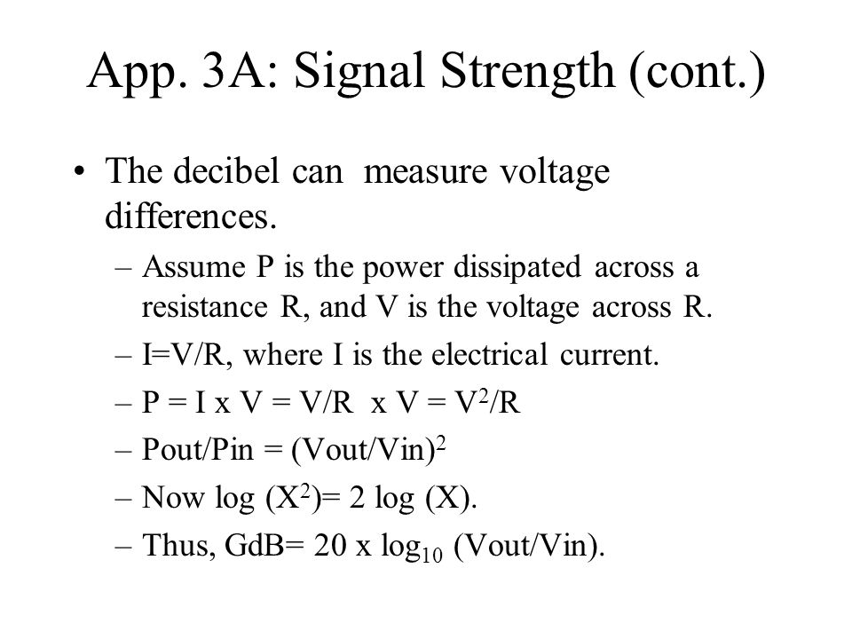 App. 3A: Signal Strength (cont.) The decibel can measure voltage differences. –Assume P is the power dissipated across a resistance R, and V is the vo