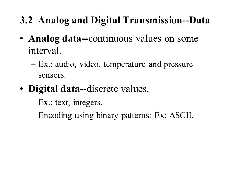 3.2 Analog and Digital Transmission--Data Analog data--continuous values on some interval. –Ex.: audio, video, temperature and pressure sensors. Digit