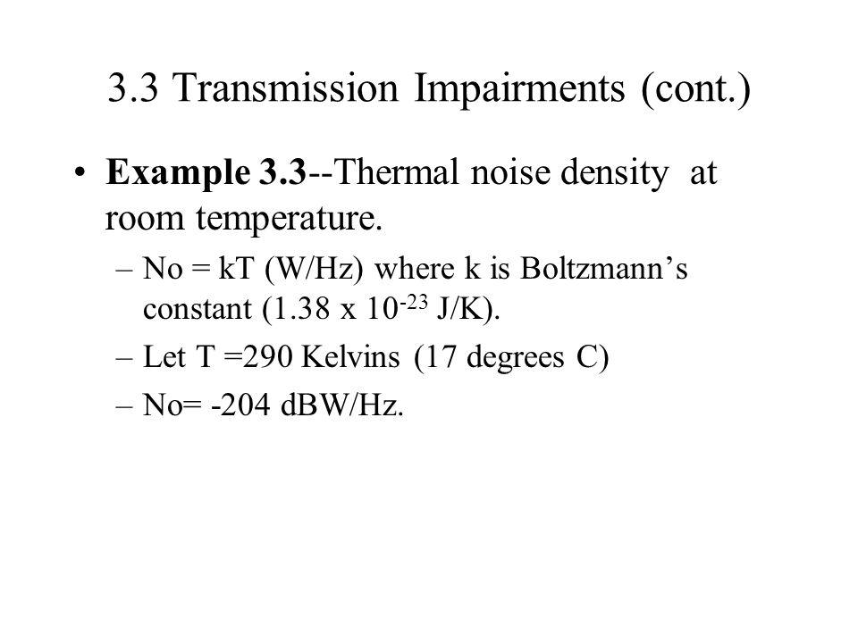 3.3 Transmission Impairments (cont.) Example 3.3--Thermal noise density at room temperature. –No = kT (W/Hz) where k is Boltzmann's constant (1.38 x 1